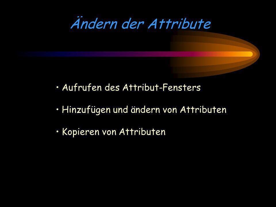 Ändern der Attribute Aufrufen des Attribut-Fensters Hinzufügen und ändern von Attributen Kopieren von Attributen