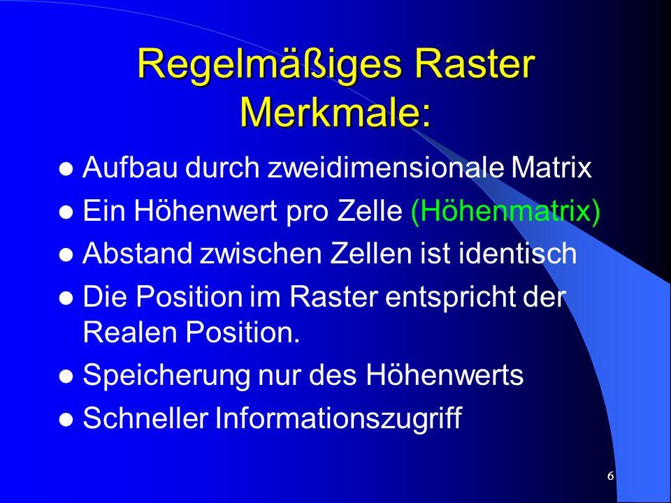 6 Regelmäßiges Raster Merkmale: Aufbau durch zweidimensionale Matrix Ein Höhenwert pro Zelle (Höhenmatrix) Abstand zwischen Zellen ist identisch Die Position im Raster entspricht der Realen Position.
