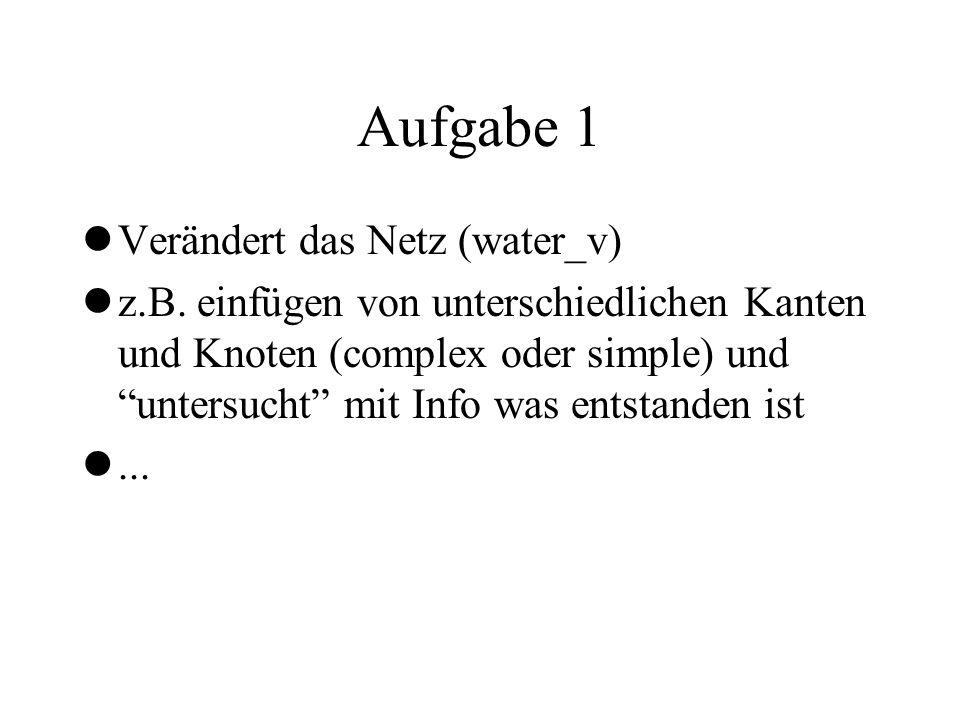 Aufgabe 1 lVerändert das Netz (water_v) lz.B. einfügen von unterschiedlichen Kanten und Knoten (complex oder simple) und untersucht mit Info was entst