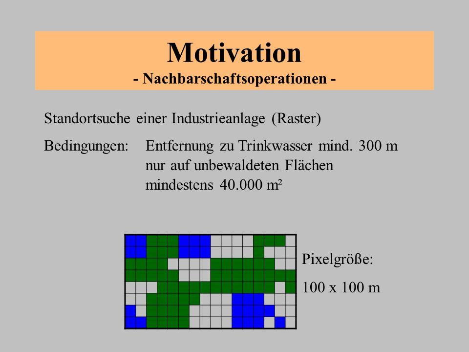 Motivation - Nachbarschaftsoperationen - 1 Markieren aller Pixel die keinen Wald und kein Wasser darstellen 3 Berechnen aller Abstände zu Wasser und Markieren aller Pixel mit Wert > 2 2 Reklassifizierung (Ausstanzen) 4 Reklassifizierung 5 4443 34 4 55 3 3 33 3 3