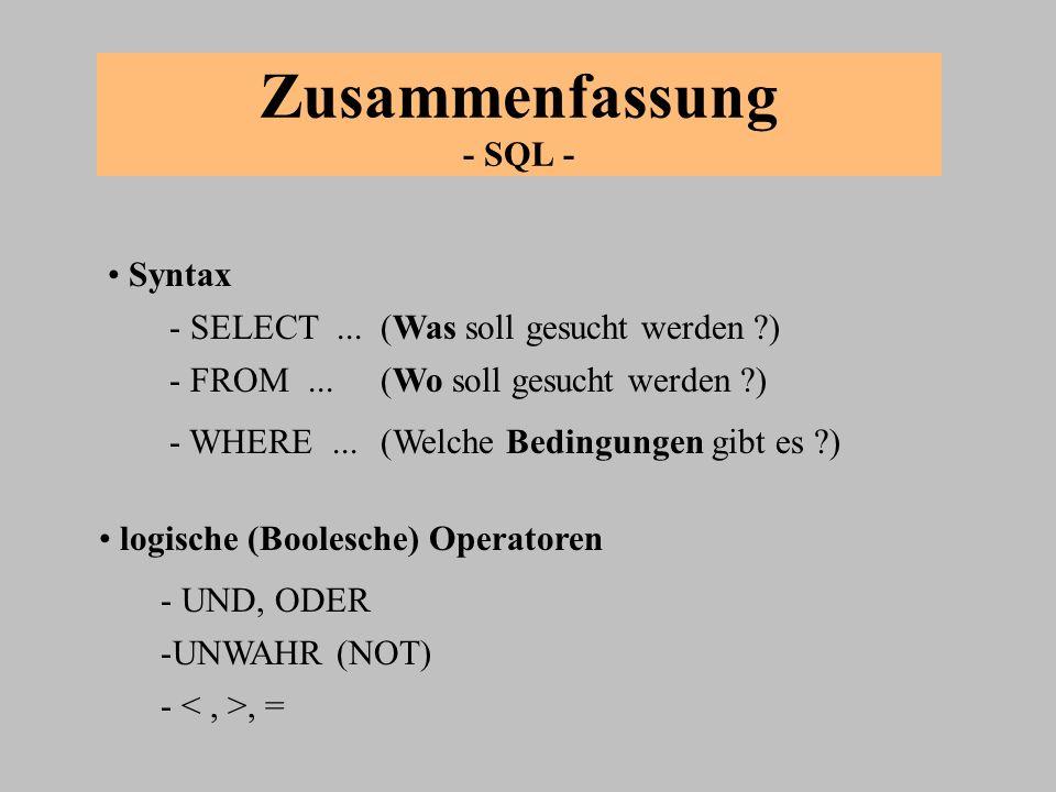 Zusammenfassung - SQL - Syntax logische (Boolesche) Operatoren - SELECT...(Was soll gesucht werden ?) - FROM...(Wo soll gesucht werden ?) - WHERE...(W