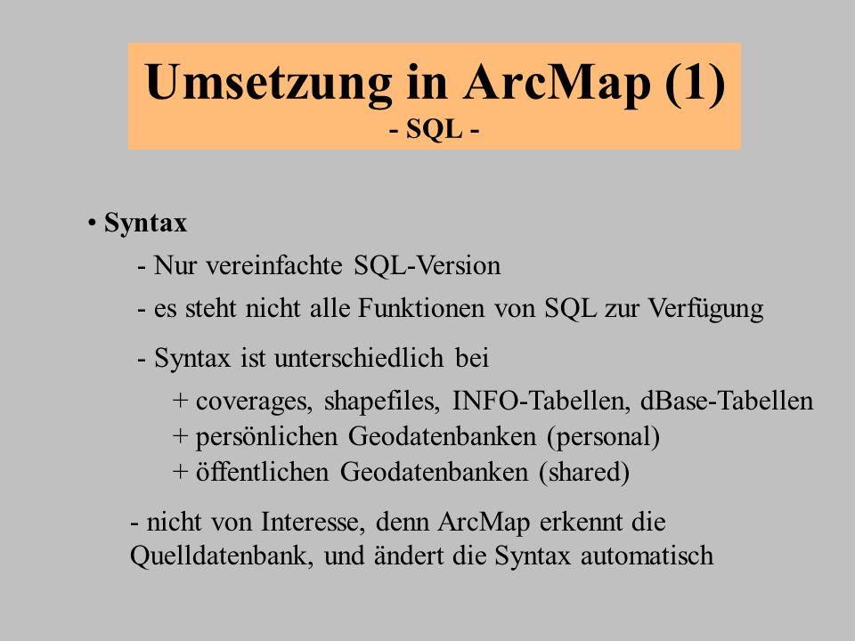 Umsetzung in ArcMap (1) - SQL - Syntax + coverages, shapefiles, INFO-Tabellen, dBase-Tabellen - Nur vereinfachte SQL-Version - es steht nicht alle Fun