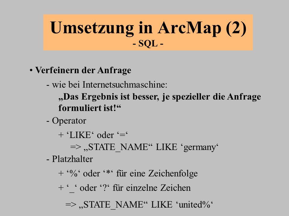 Umsetzung in ArcMap (2) - SQL - Verfeinern der Anfrage + LIKE oder = - wie bei Internetsuchmaschine: Das Ergebnis ist besser, je spezieller die Anfrag
