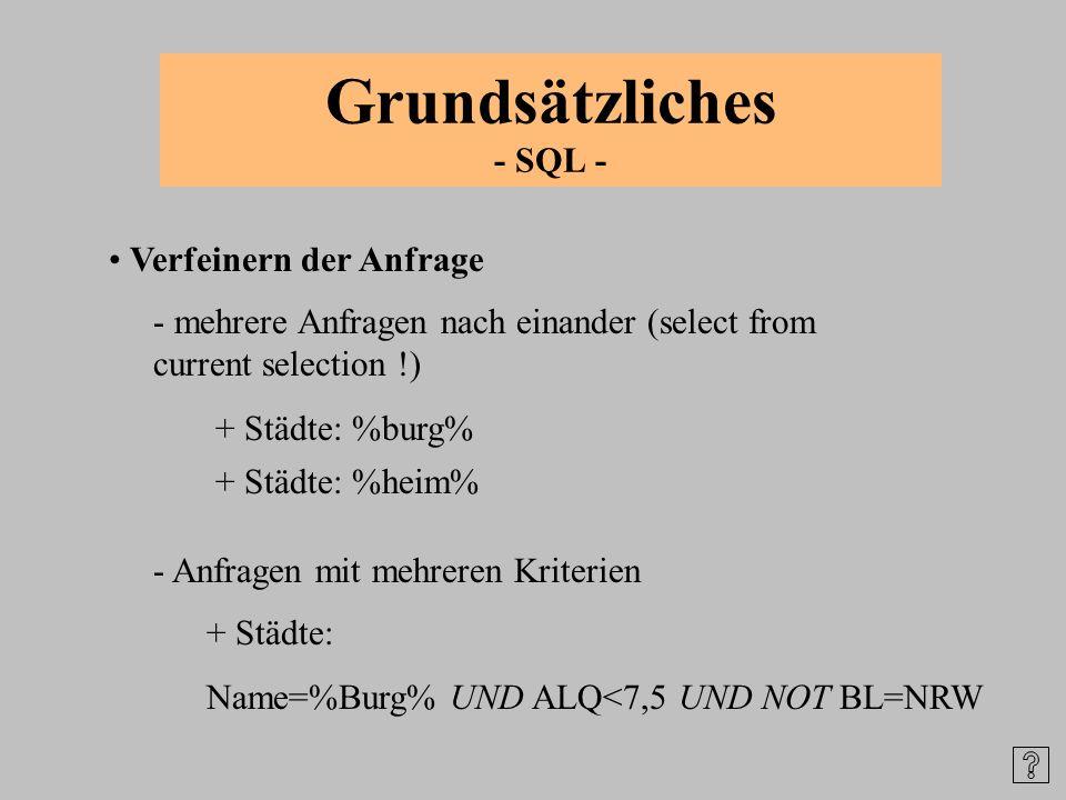 Grundsätzliches - SQL - Verfeinern der Anfrage + Städte: %burg% - mehrere Anfragen nach einander (select from current selection !) - Anfragen mit mehr