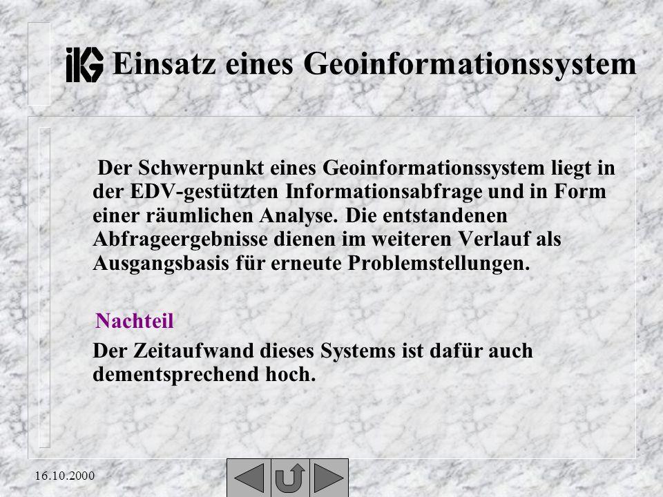 16.10.2000 Einsatz eines Geoinformationssystem Der Schwerpunkt eines Geoinformationssystem liegt in der EDV-gestützten Informationsabfrage und in Form einer räumlichen Analyse.