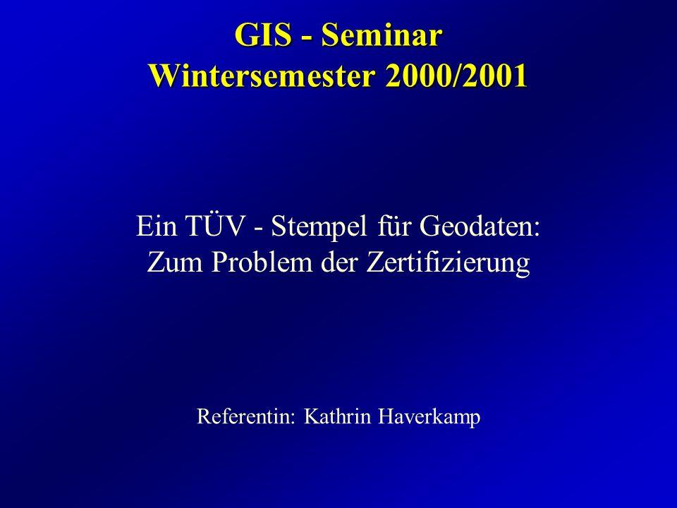 GIS - Seminar Wintersemester 2000/2001 Ein TÜV - Stempel für Geodaten: Zum Problem der Zertifizierung Referentin: Kathrin Haverkamp