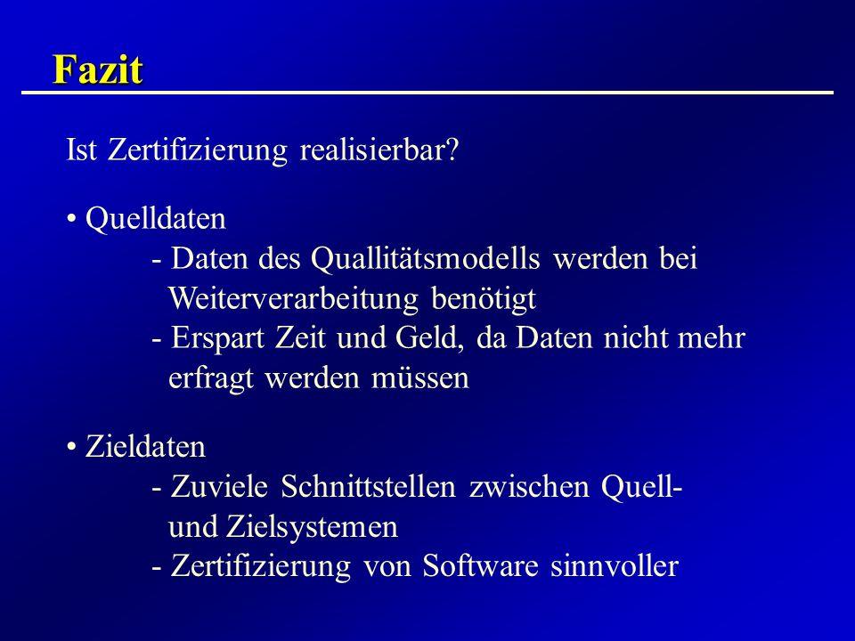 Fazit Ist Zertifizierung realisierbar? Quelldaten - Daten des Quallitätsmodells werden bei Weiterverarbeitung benötigt - Erspart Zeit und Geld, da Dat