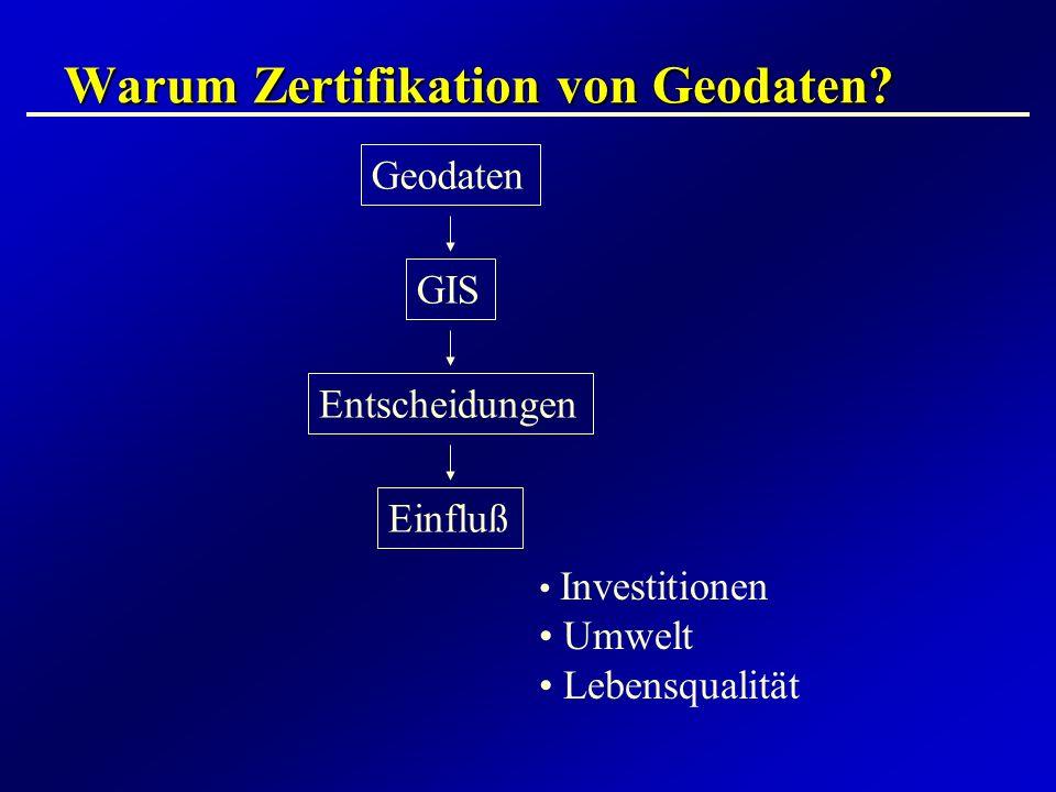 Warum Zertifikation von Geodaten? Geodaten GIS Entscheidungen Einfluß Investitionen Umwelt Lebensqualität
