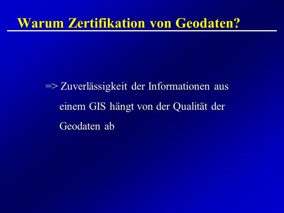 Warum Zertifikation von Geodaten? => Zuverlässigkeit der Informationen aus einem GIS hängt von der Qualität der Geodaten ab