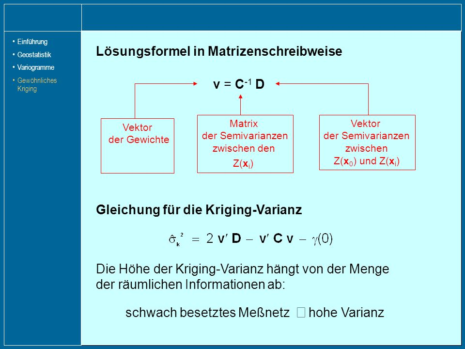 Lösungsformel in Matrizenschreibweise Gleichung für die Kriging-Varianz v = C -1 D Vektor der Semivarianzen zwischen Z(x 0 ) und Z(x i ) Vektor der Ge