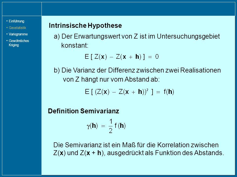 Intrinsische Hypothese a) Der Erwartungswert von Z ist im Untersuchungsgebiet konstant: b) Die Varianz der Differenz zwischen zwei Realisationen von Z
