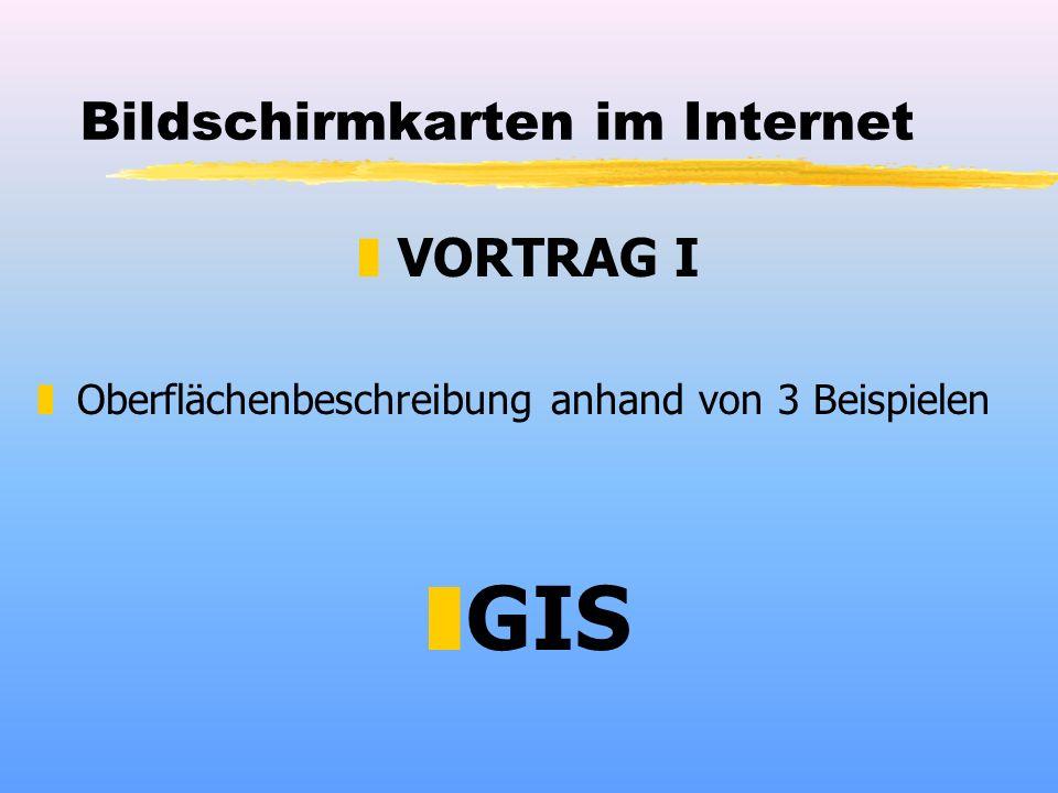 Bildschirmkarten im Internet zVORTRAG I zOberflächenbeschreibung anhand von 3 Beispielen zGIS