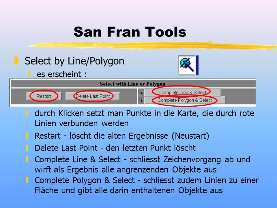 San Fran Tools zSelect by Line/Polygon yes erscheint : ydurch Klicken setzt man Punkte in die Karte, die durch rote Linien verbunden werden yRestart - löscht die alten Ergebnisse (Neustart) yDelete Last Point - den letzten Punkt löscht yComplete Line & Select - schliesst Zeichenvorgang ab und wirft als Ergebnis alle angrenzenden Objekte aus yComplete Polygon & Select - schliesst zudem Linien zu einer Fläche und gibt alle darin enthaltenen Objekte aus