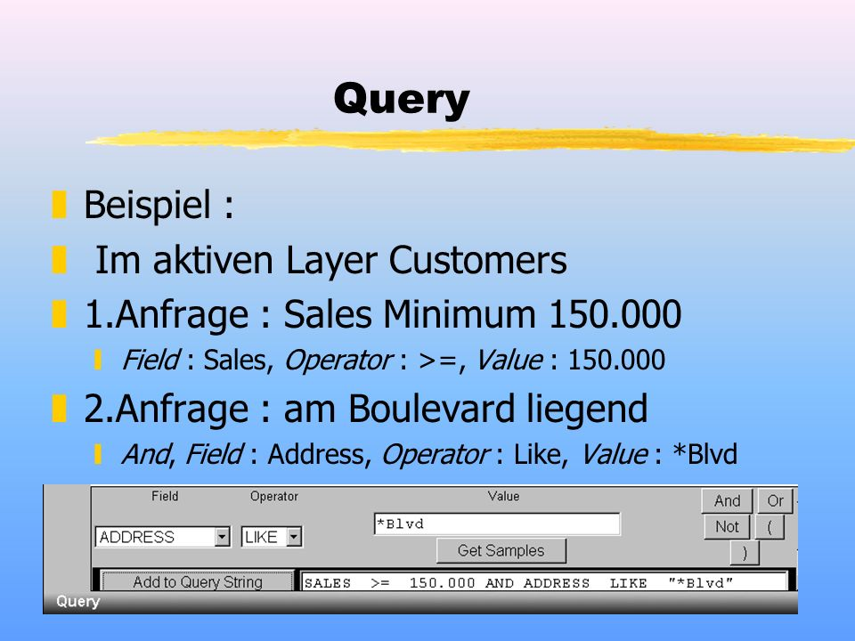 Query zBeispiel : z Im aktiven Layer Customers z1.Anfrage : Sales Minimum 150.000 yField : Sales, Operator : >=, Value : 150.000 z2.Anfrage : am Boule
