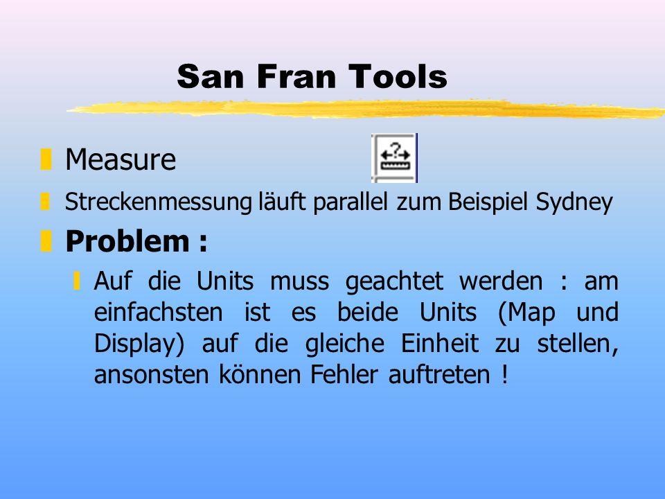 San Fran Tools zMeasure zStreckenmessung läuft parallel zum Beispiel Sydney zProblem : yAuf die Units muss geachtet werden : am einfachsten ist es beide Units (Map und Display) auf die gleiche Einheit zu stellen, ansonsten können Fehler auftreten !