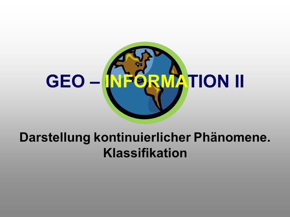 GEO – INFORMATION II Darstellung kontinuierlicher Phänomene. Klassifikation