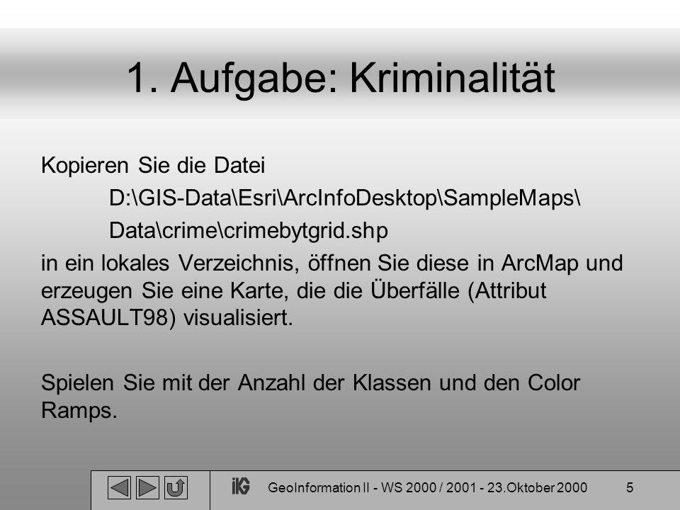 GeoInformation II - WS 2000 / 2001 - 23.Oktober 20005 1. Aufgabe: Kriminalität Kopieren Sie die Datei D:\GIS-Data\Esri\ArcInfoDesktop\SampleMaps\ Data