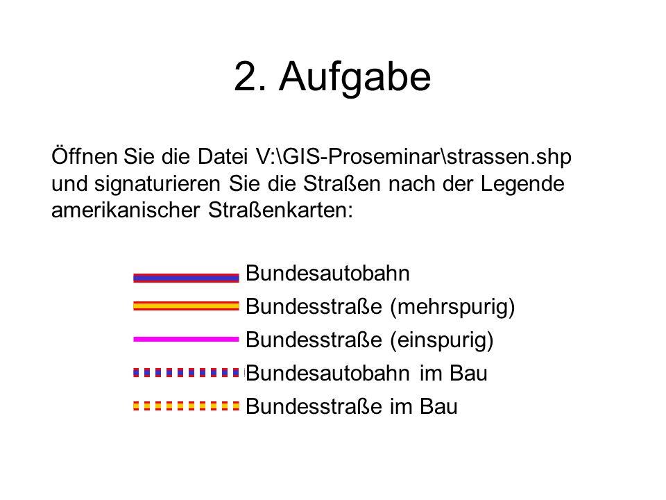 2. Aufgabe Bundesautobahn Bundesstraße (mehrspurig) Bundesstraße (einspurig) Bundesautobahn im Bau Bundesstraße im Bau Öffnen Sie die Datei V:\GIS-Pro
