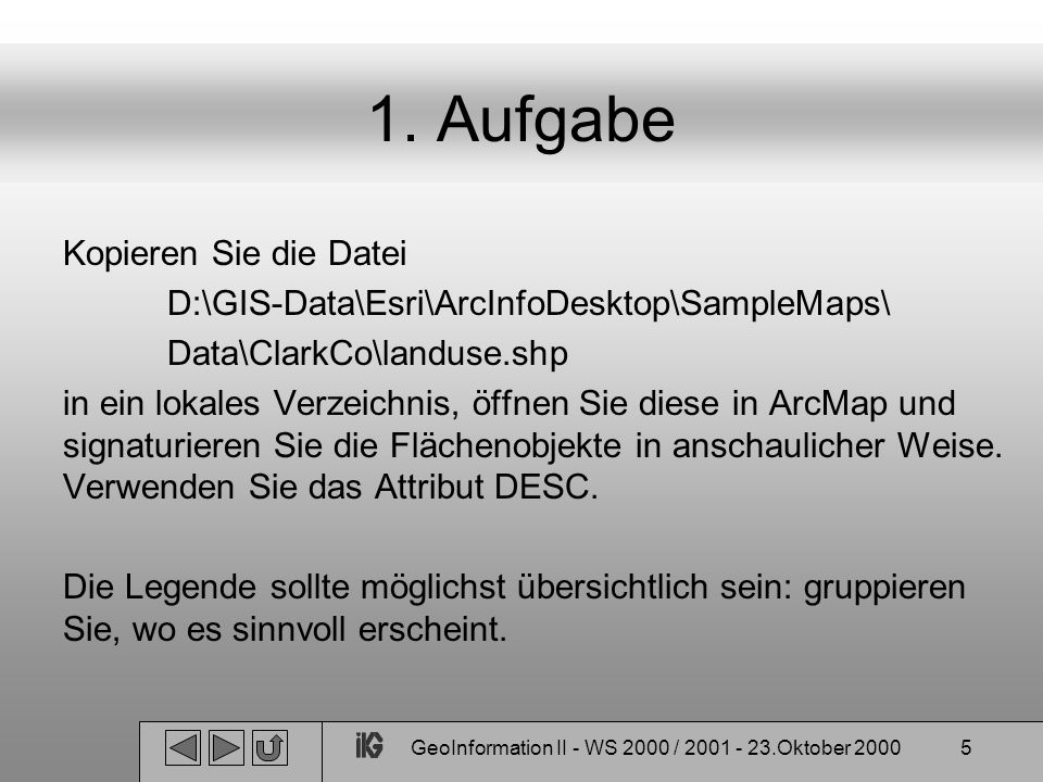 GeoInformation II - WS 2000 / 2001 - 23.Oktober 20005 1. Aufgabe Kopieren Sie die Datei D:\GIS-Data\Esri\ArcInfoDesktop\SampleMaps\ Data\ClarkCo\landu