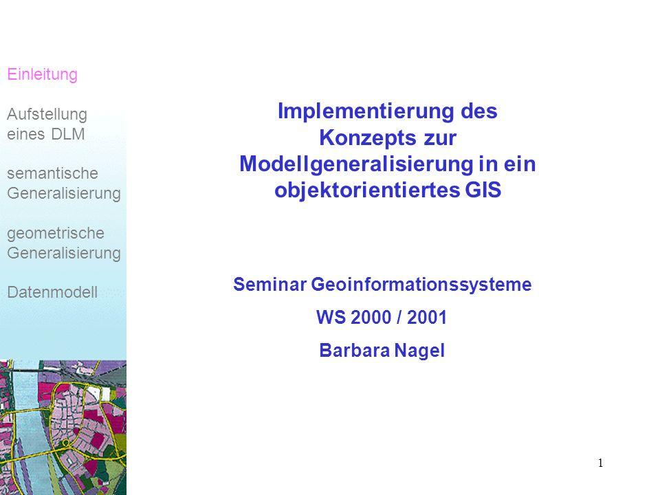 1 Implementierung des Konzepts zur Modellgeneralisierung in ein objektorientiertes GIS Seminar Geoinformationssysteme WS 2000 / 2001 Barbara Nagel Einleitung Aufstellung eines DLM semantische Generalisierung geometrische Generalisierung Datenmodell