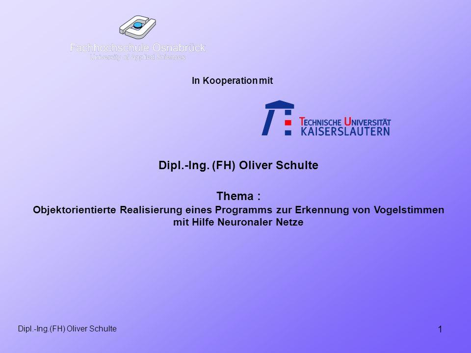 1 Dipl.-Ing.(FH) Oliver Schulte In Kooperation mit Thema : Objektorientierte Realisierung eines Programms zur Erkennung von Vogelstimmen mit Hilfe Neuronaler Netze Dipl.-Ing.