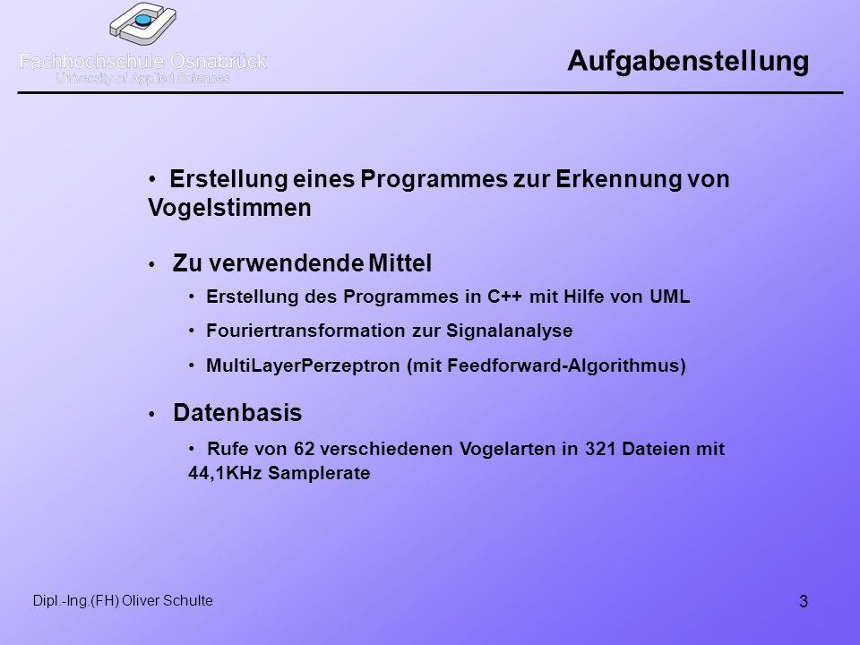 3 Dipl.-Ing.(FH) Oliver Schulte Aufgabenstellung Erstellung eines Programmes zur Erkennung von Vogelstimmen Zu verwendende Mittel Datenbasis Erstellung des Programmes in C++ mit Hilfe von UML Fouriertransformation zur Signalanalyse MultiLayerPerzeptron (mit Feedforward-Algorithmus) Rufe von 62 verschiedenen Vogelarten in 321 Dateien mit 44,1KHz Samplerate