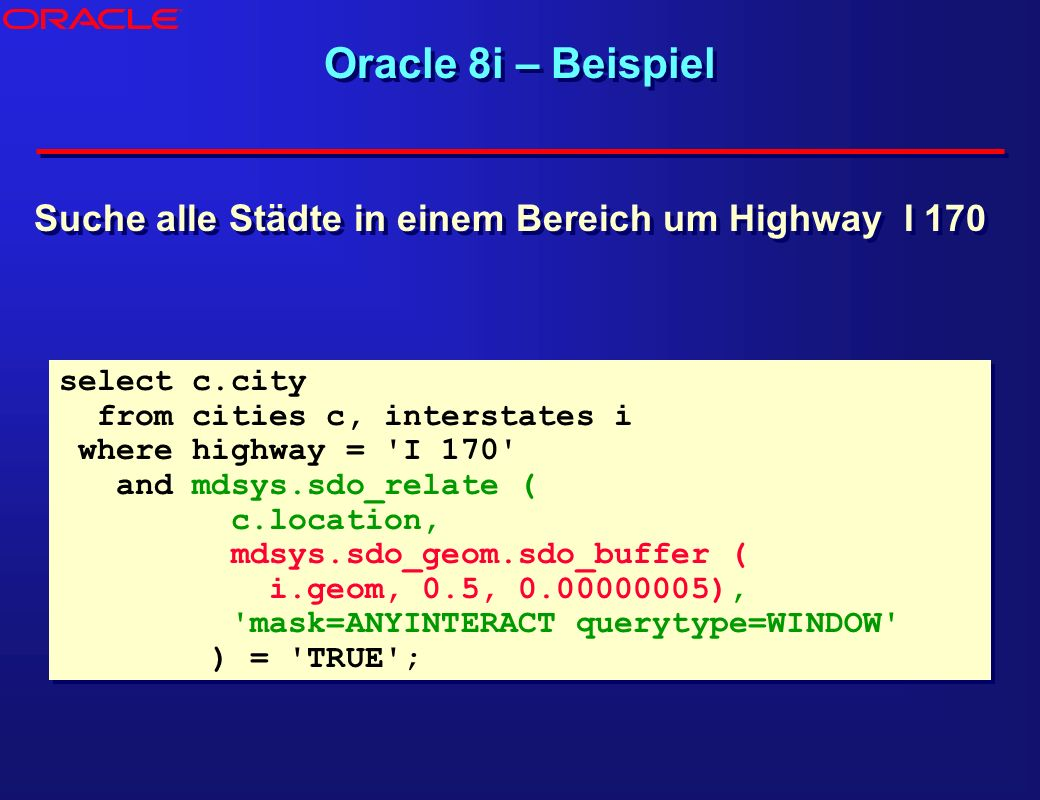 Oracle 8i – Beispiel select c.city from cities c, interstates i where highway = I 170 and mdsys.sdo_relate ( c.location, mdsys.sdo_geom.sdo_buffer ( i.geom, 0.5, 0.00000005), mask=ANYINTERACT querytype=WINDOW ) = TRUE ; select c.city from cities c, interstates i where highway = I 170 and mdsys.sdo_relate ( c.location, mdsys.sdo_geom.sdo_buffer ( i.geom, 0.5, 0.00000005), mask=ANYINTERACT querytype=WINDOW ) = TRUE ; Suche alle Städte in einem Bereich um Highway I 170 ®