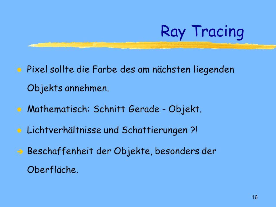 15 Ray Tracing l Man denkt sich Strahlen vom Projektionszentrum (Auge) in den Objektraum und zwar durch jedes Pixel.