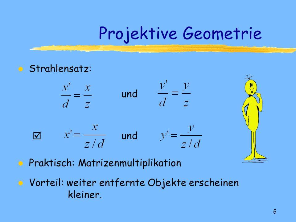 4 Projektive Geometrie l Parallele Projektionen l Perspektivische Projektionen y P ( x, y, z ) z x d P P x z d Sicht entlang der y-Achse