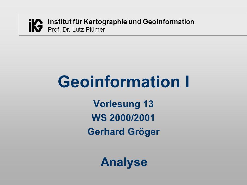 Institut für Kartographie und Geoinformation Prof. Dr. Lutz Plümer Geoinformation I Vorlesung 13 WS 2000/2001 Gerhard Gröger Analyse