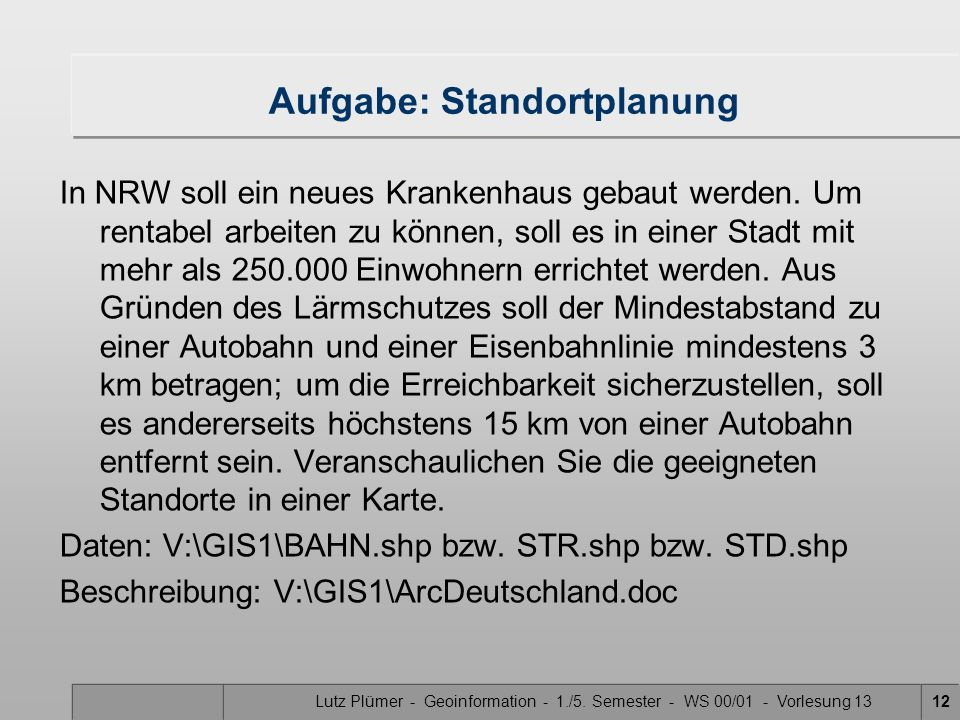 Lutz Plümer - Geoinformation - 1./5. Semester - WS 00/01 - Vorlesung 1312 Aufgabe: Standortplanung In NRW soll ein neues Krankenhaus gebaut werden. Um