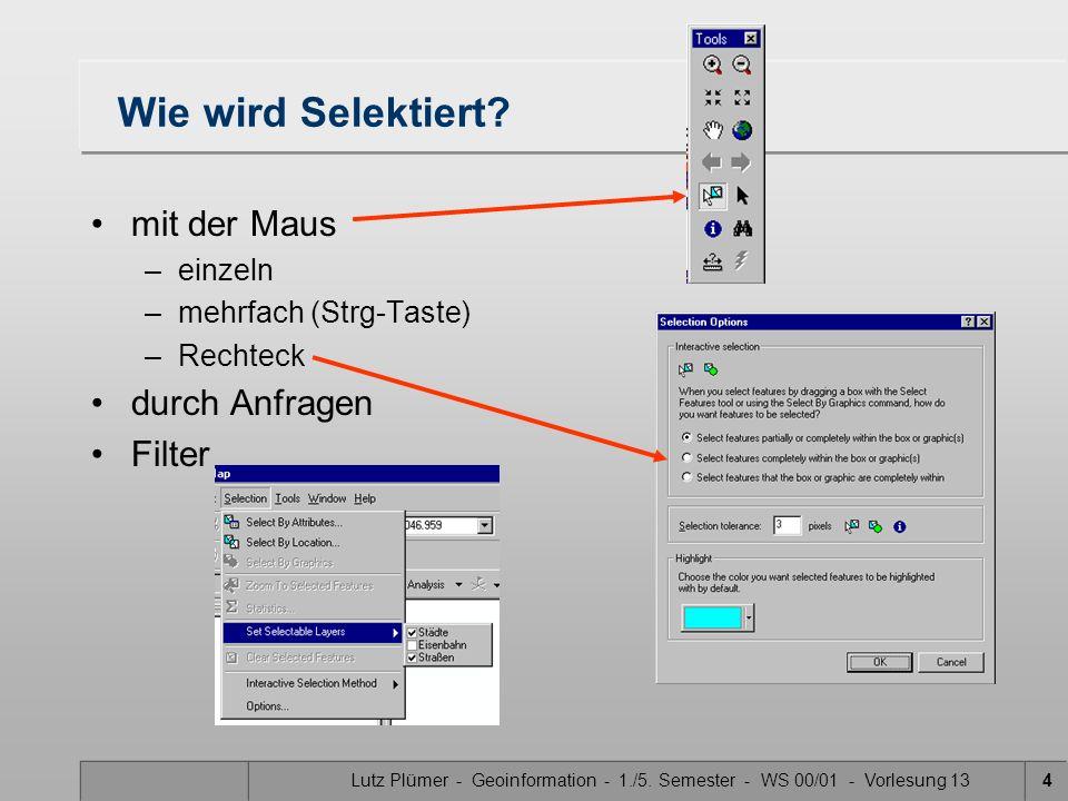 Lutz Plümer - Geoinformation - 1./5. Semester - WS 00/01 - Vorlesung 134 Wie wird Selektiert? mit der Maus –einzeln –mehrfach (Strg-Taste) –Rechteck d