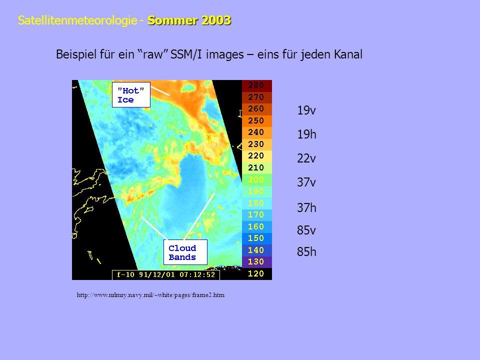 Sommer 2003 Satellitenmeteorologie - Sommer 2003 Beispiel für ein raw SSM/I images – eins für jeden Kanal http://www.nrlmry.navy.mil/~white/pages/frame2.htm 19v 19h 22v 37v 37h 85v 85h