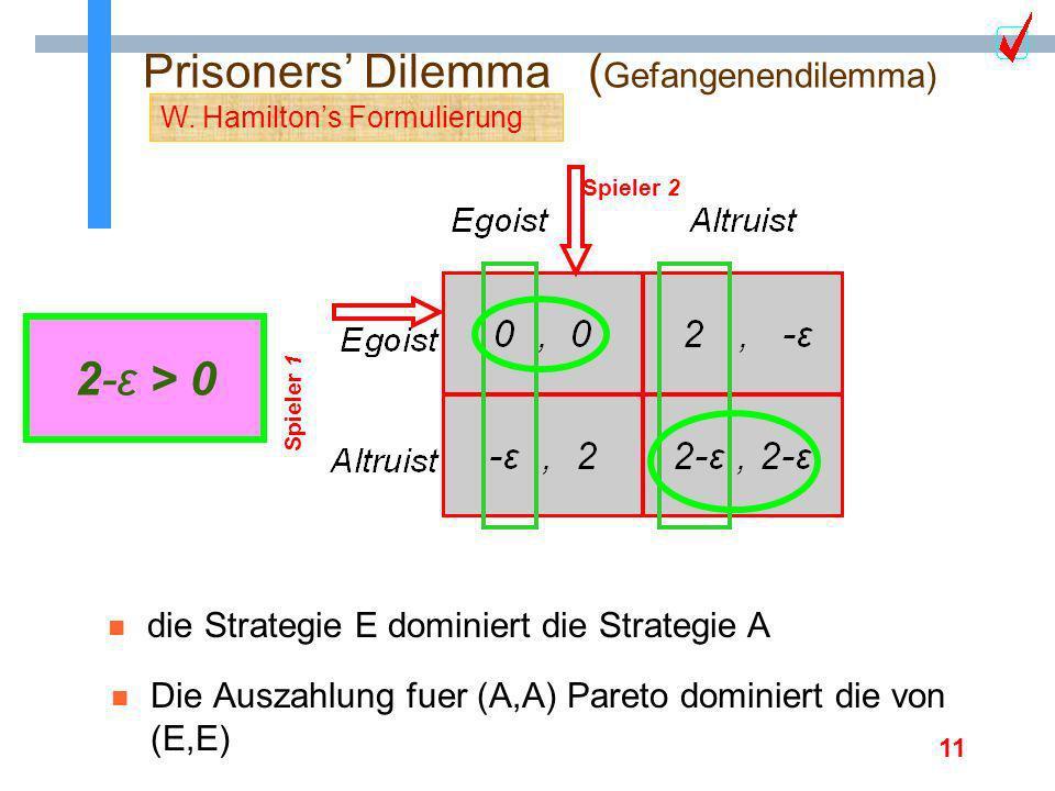 11 Prisoners Dilemma ( Gefangenendilemma) Spieler 1 n Die Auszahlung fuer (A,A) Pareto dominiert die von (E,E) Spieler 2 n die Strategie E dominiert d
