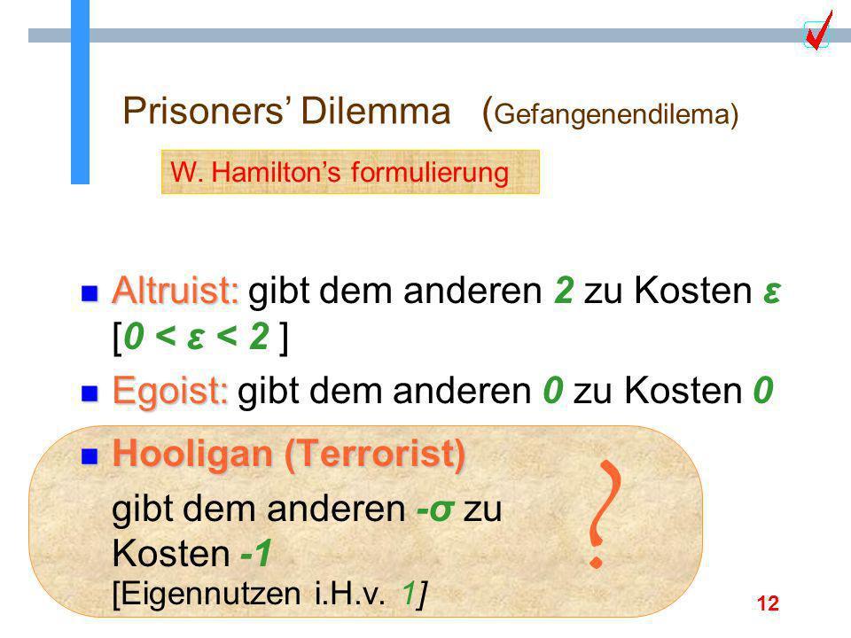 12 Prisoners Dilemma ( Gefangenendilema) n Hooligan (Terrorist) gibt dem anderen -σ zu Kosten -1 [Eigennutzen i.H.v. 1] W. Hamiltons formulierung ? n