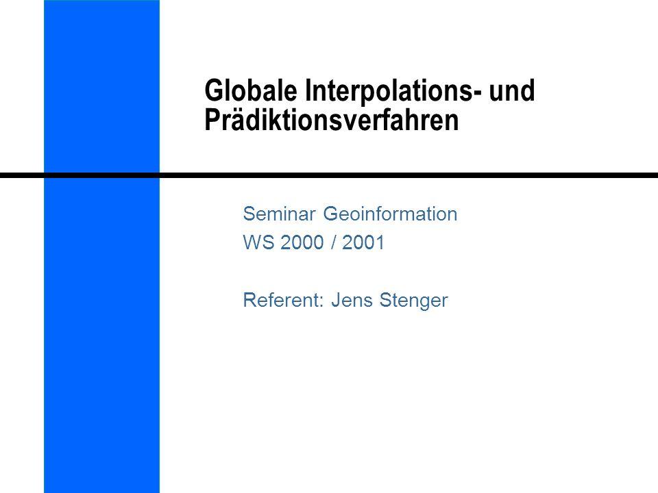 Globale Interpolation l Sämtliches verfügbares Datenmaterial wird genutzt um Vorhersagen für das gesamte betrachtete Gebiet abzuleiten l Globale Methoden basieren in der Regel auf einfachen statistischen Verfahren (Varianz-Analyse / Regression) I.