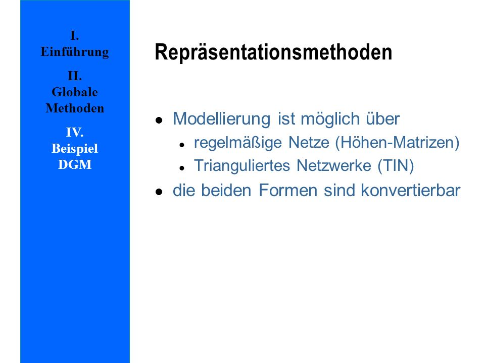 Repräsentationsmethoden l Modellierung ist möglich über l regelmäßige Netze (Höhen-Matrizen) l Trianguliertes Netzwerke (TIN) l die beiden Formen sind konvertierbar I.