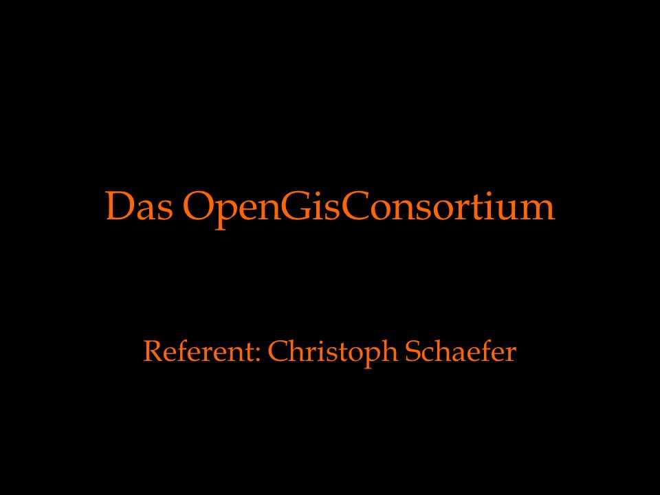 Das OpenGisConsortium Referent: Christoph Schaefer