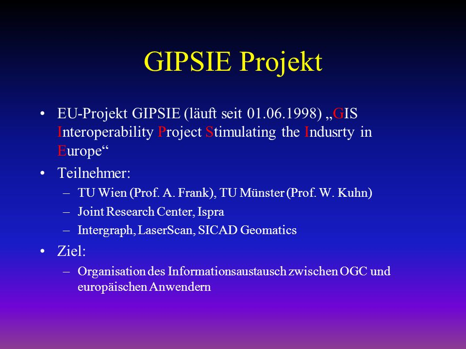 GIPSIE Projekt EU-Projekt GIPSIE (läuft seit 01.06.1998) GIS Interoperability Project Stimulating the Indusrty in Europe Teilnehmer: –TU Wien (Prof.