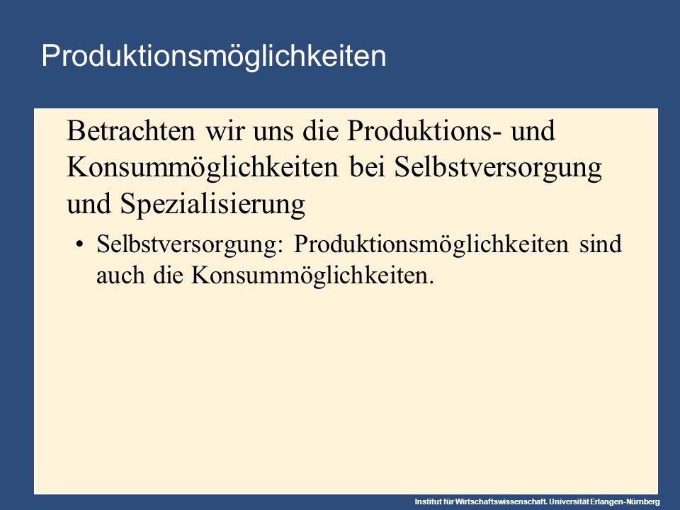 Institut für Wirtschaftswissenschaft. Universität Erlangen-Nürnberg Produktionsmöglichkeiten Betrachten wir uns die Produktions- und Konsummöglichkeit