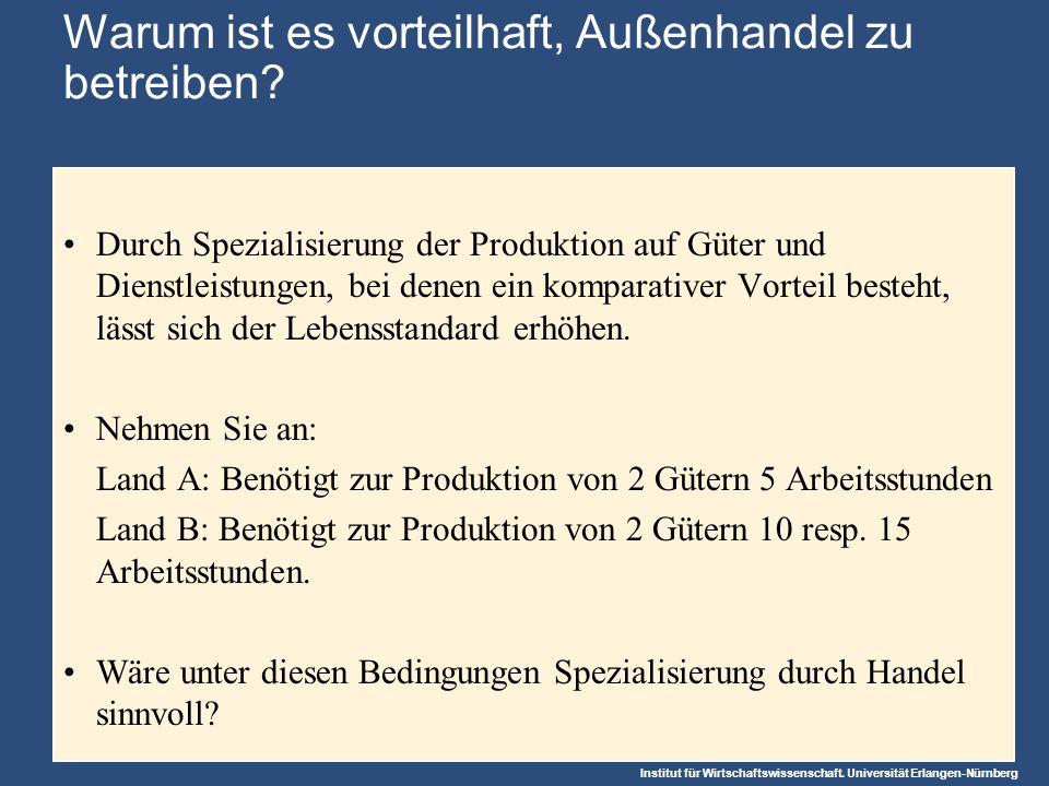 Institut für Wirtschaftswissenschaft. Universität Erlangen-Nürnberg Warum ist es vorteilhaft, Außenhandel zu betreiben? Durch Spezialisierung der Prod