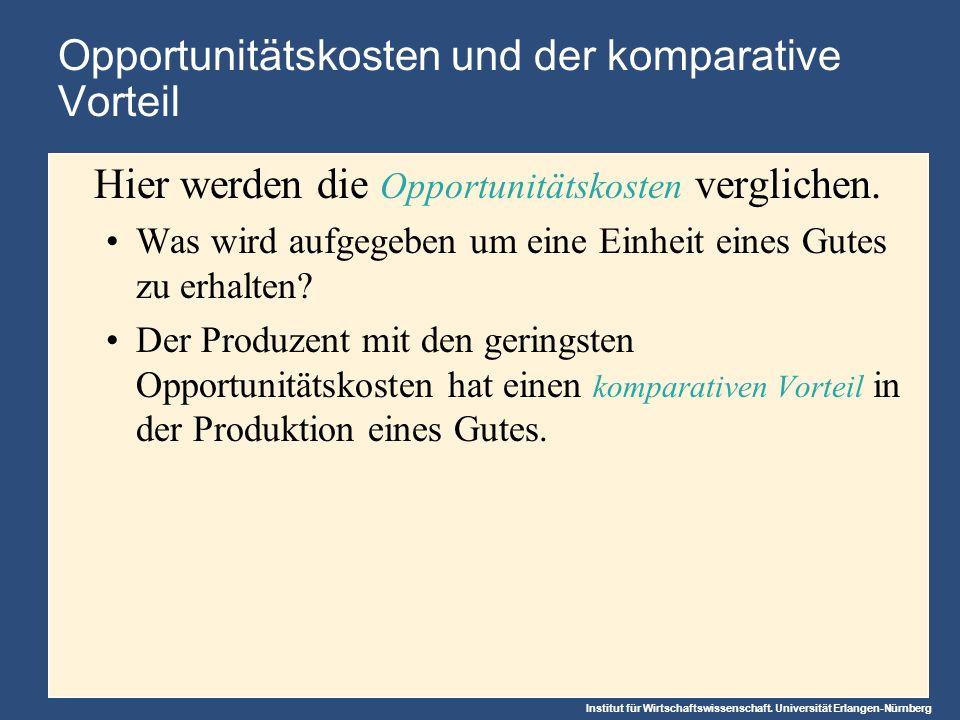 Institut für Wirtschaftswissenschaft. Universität Erlangen-Nürnberg Opportunitätskosten und der komparative Vorteil Hier werden die Opportunitätskoste