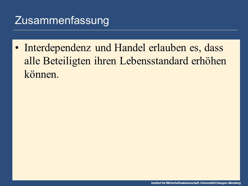 Institut für Wirtschaftswissenschaft. Universität Erlangen-Nürnberg Zusammenfassung Interdependenz und Handel erlauben es, dass alle Beteiligten ihren