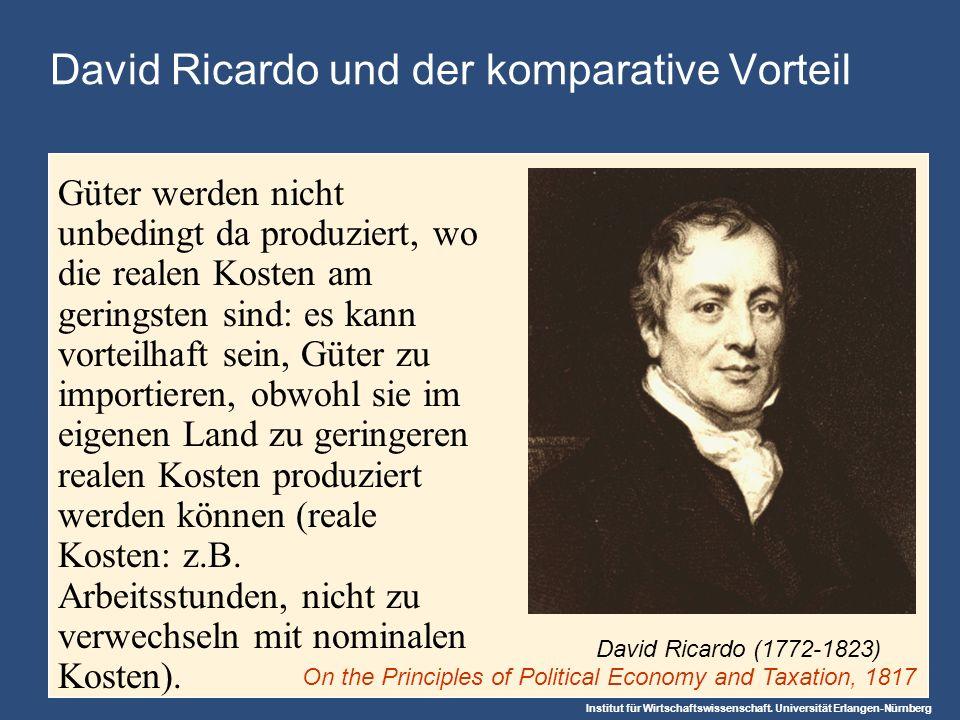 Institut für Wirtschaftswissenschaft. Universität Erlangen-Nürnberg David Ricardo und der komparative Vorteil Güter werden nicht unbedingt da produzie
