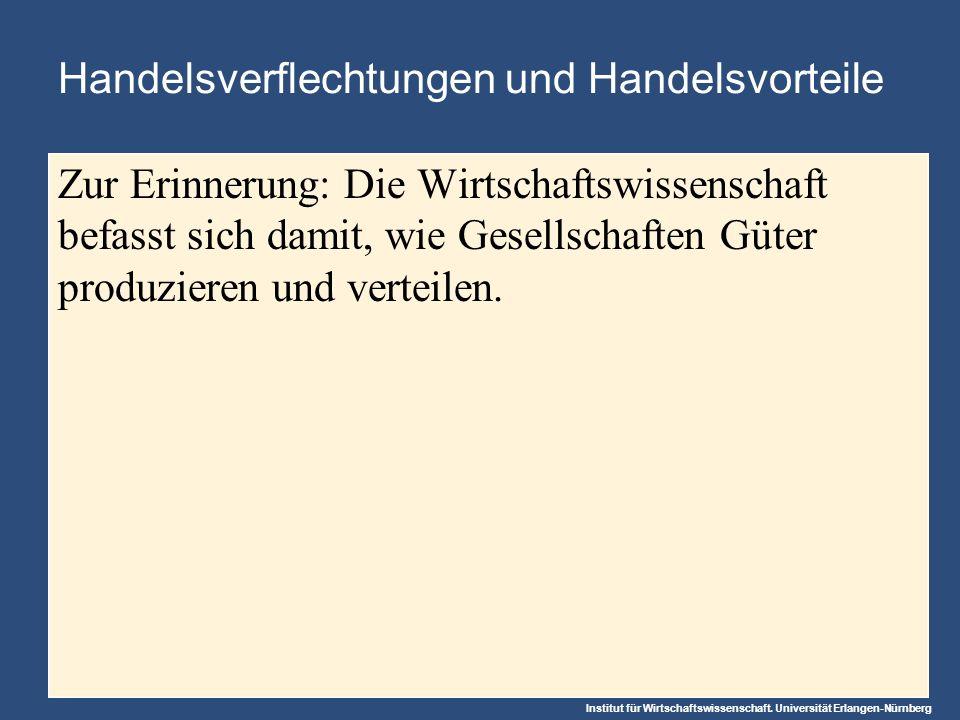 Institut für Wirtschaftswissenschaft. Universität Erlangen-Nürnberg Handelsverflechtungen und Handelsvorteile Zur Erinnerung: Die Wirtschaftswissensch