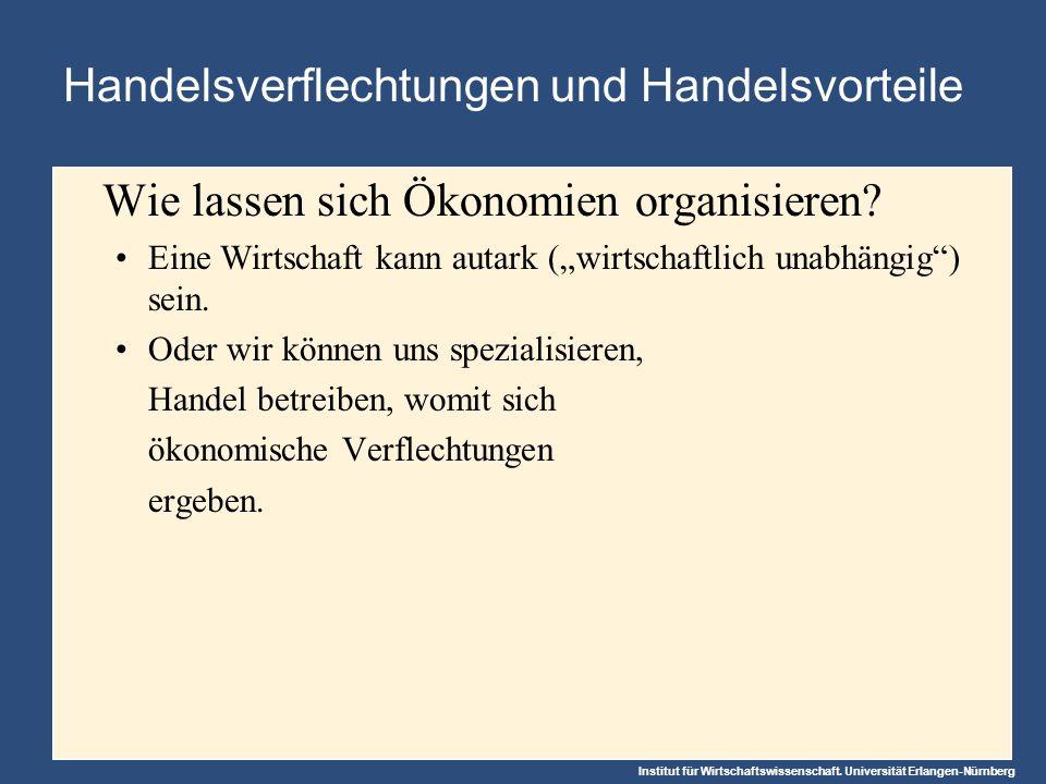 Institut für Wirtschaftswissenschaft. Universität Erlangen-Nürnberg Handelsverflechtungen und Handelsvorteile Wie lassen sich Ökonomien organisieren?