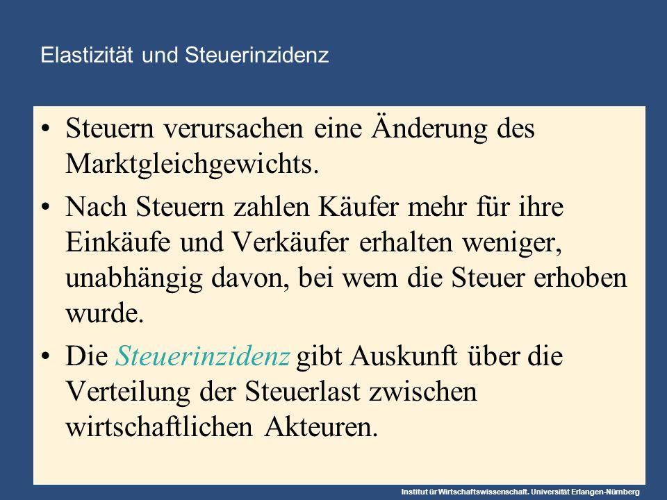 Institut ür Wirtschaftswissenschaft. Universität Erlangen-Nürnberg Elastizität und Steuerinzidenz Steuern verursachen eine Änderung des Marktgleichgew