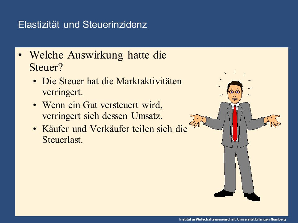 Institut ür Wirtschaftswissenschaft. Universität Erlangen-Nürnberg Elastizität und Steuerinzidenz Welche Auswirkung hatte die Steuer? Die Steuer hat d