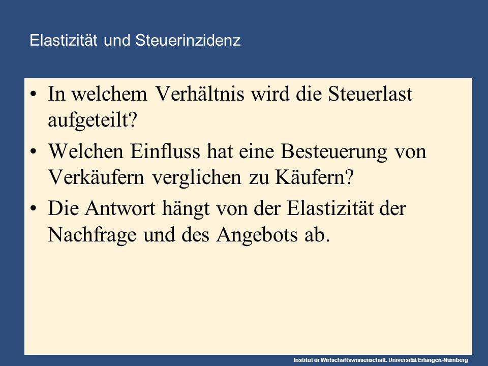 Institut ür Wirtschaftswissenschaft. Universität Erlangen-Nürnberg Elastizität und Steuerinzidenz In welchem Verhältnis wird die Steuerlast aufgeteilt