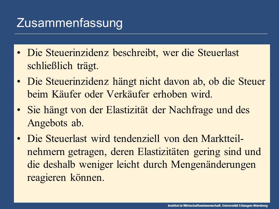 Institut ür Wirtschaftswissenschaft. Universität Erlangen-Nürnberg Zusammenfassung Die Steuerinzidenz beschreibt, wer die Steuerlast schließlich trägt